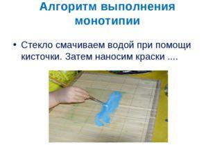Алгоритм выполнения монотипии Стекло смачиваем водой при помощи кисточки. Зат