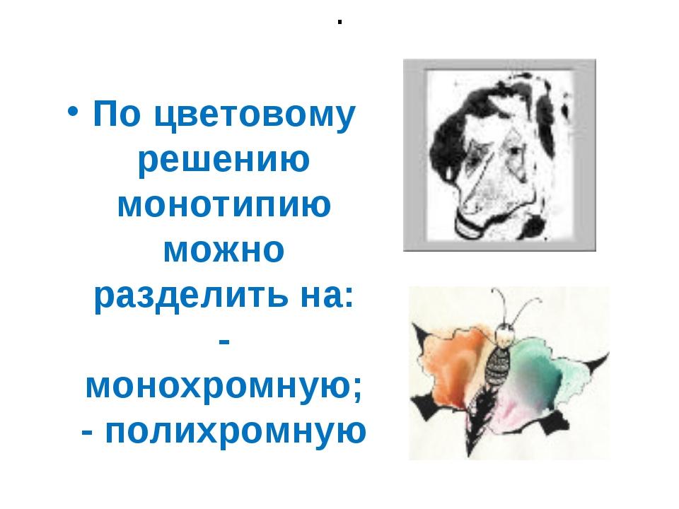 . По цветовому решению монотипию можно разделить на: - монохромную; - полихро...