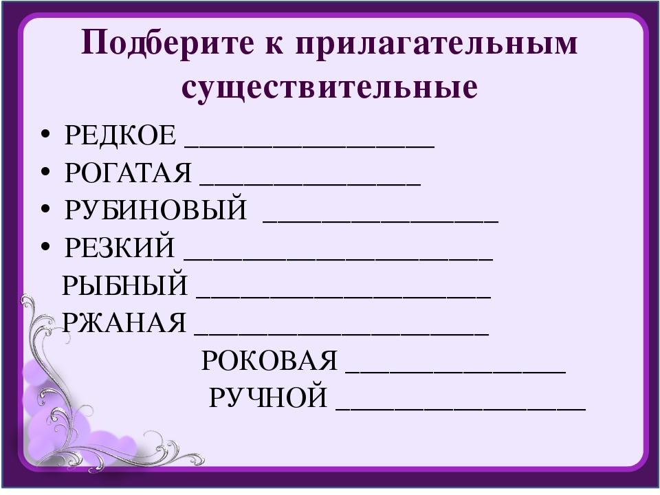 Подберите к прилагательным существительные РЕДКОЕ _________________ РОГАТАЯ _...