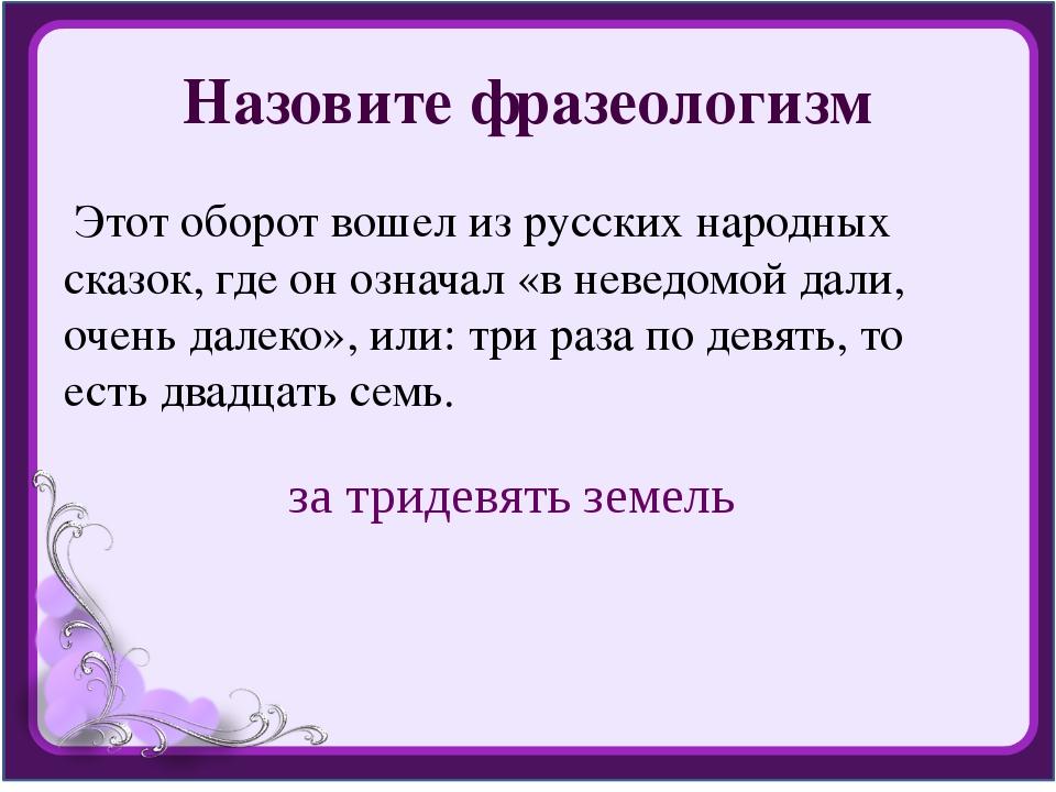 Назовите фразеологизм Этот оборот вошел из русских народных сказок, где он оз...