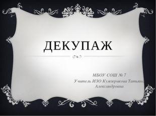 ДЕКУПАЖ МБОУ СОШ № 7 Учитель ИЗО Кумзерикова Татьяна Александровна