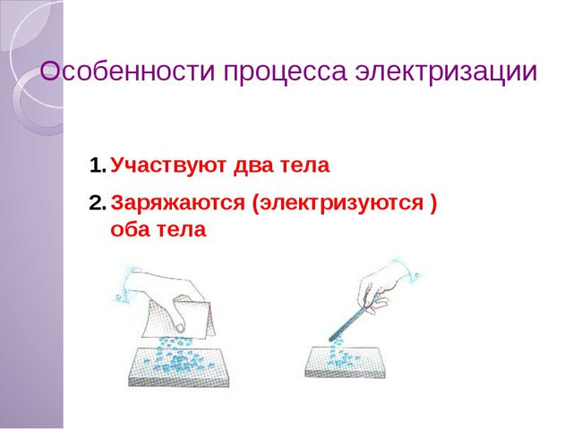 Участвуют два тела Заряжаются (электризуются ) оба тела Особенности процесса...
