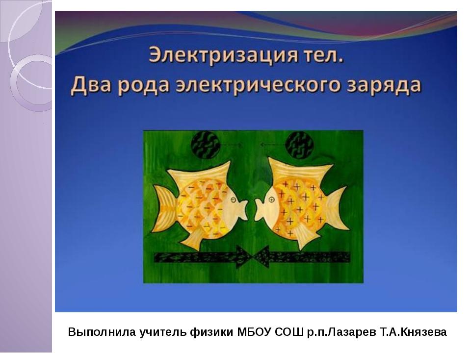 Выполнила учитель физики МБОУ СОШ р.п.Лазарев Т.А.Князева