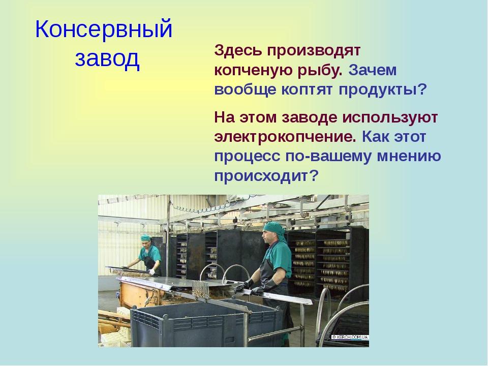 Консервный завод Здесь производят копченую рыбу. Зачем вообще коптят продукт...