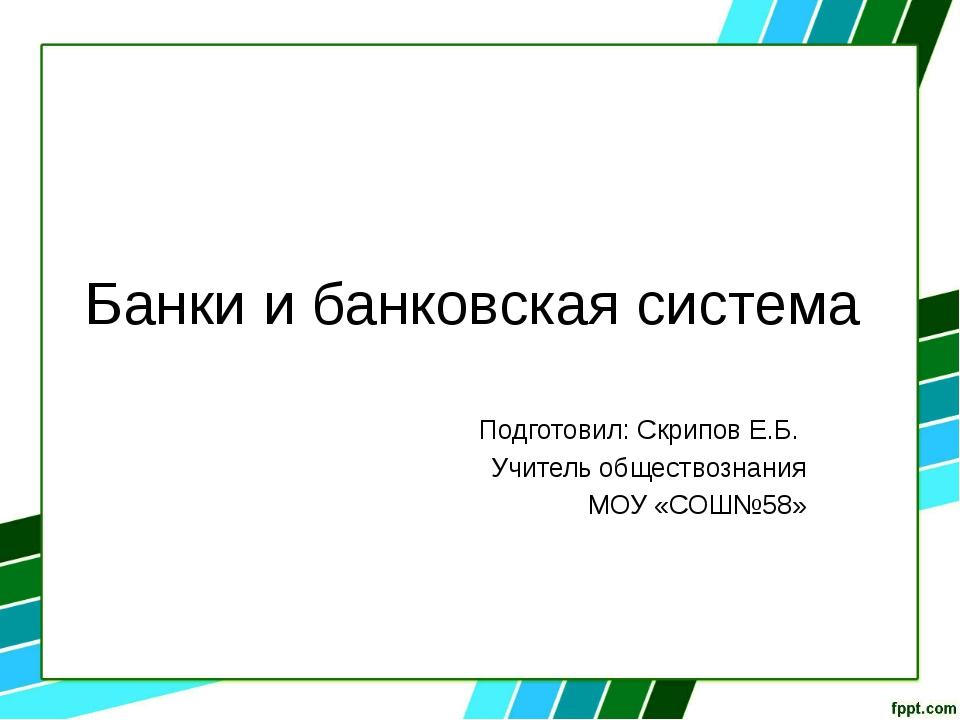 Банки и банковская система Подготовил: Скрипов Е.Б. Учитель обществознания МО...
