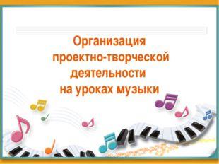 Организация проектно-творческой деятельности на уроках музыки