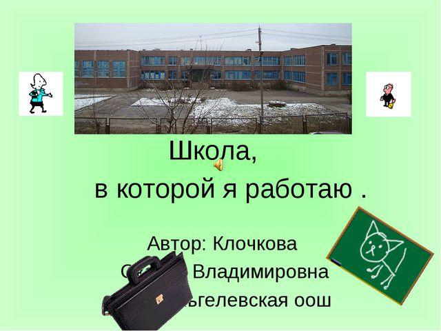 Школа, Автор: Клочкова Оксана Владимировна МОУ Яльгелевская оош в которой я р...