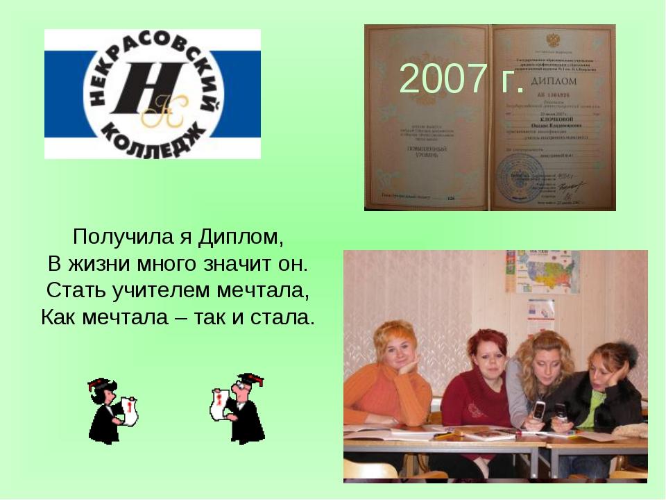 2007 г. Получила я Диплом, В жизни много значит он. Стать учителем мечтала, К...