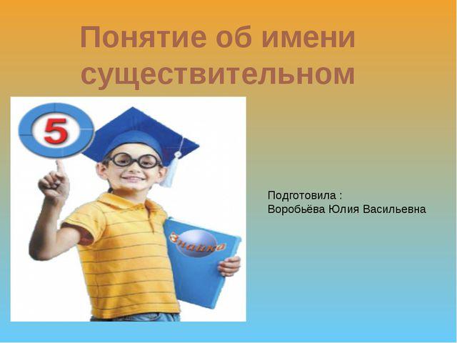 Понятие об имени существительном Подготовила : Воробьёва Юлия Васильевна