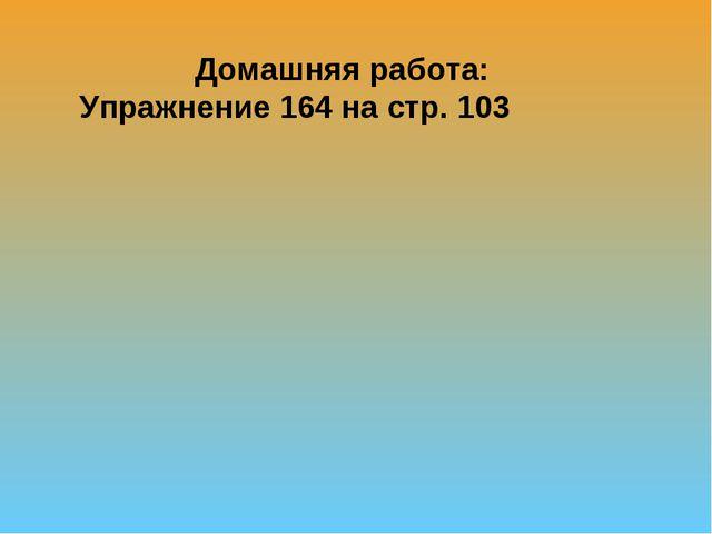 Домашняя работа: Упражнение 164 на стр. 103