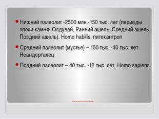 Периодизация палеолита Евразии Нижний палеолит -2500 млн.-150 тыс. лет (перио