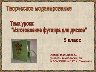 Автор: Мальцева С. Р. учитель технологии, в/к МБОУ СОШ № 117, г. Снежинск