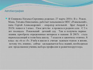 Автобиография: Я Семикова Наталья Сергеевна родилась 27 марта 2001г. В с. Рож