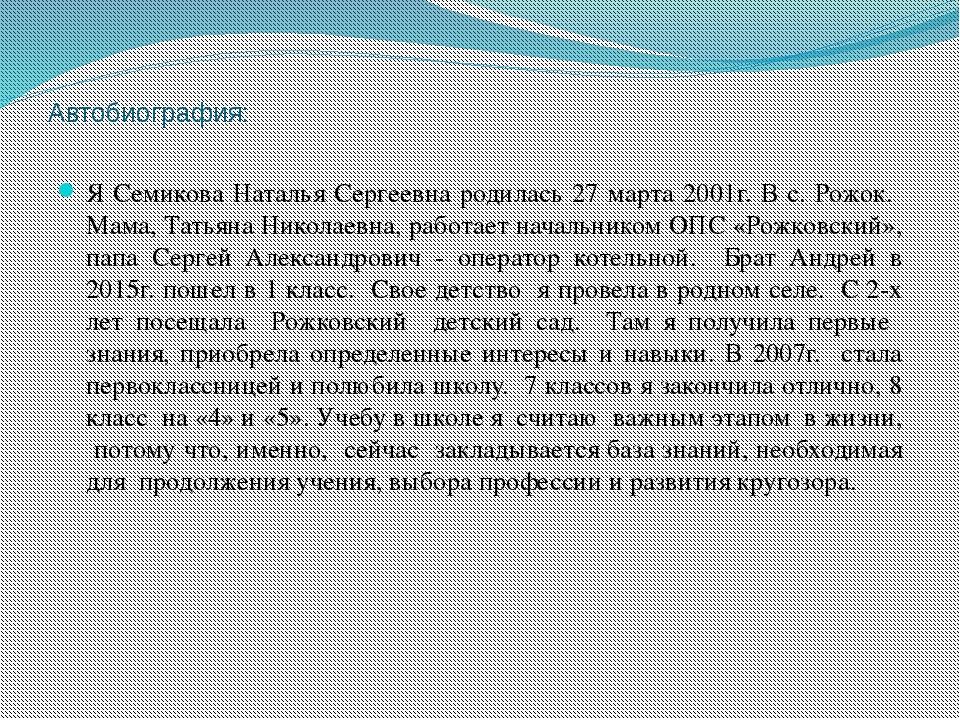 Автобиография: Я Семикова Наталья Сергеевна родилась 27 марта 2001г. В с. Рож...