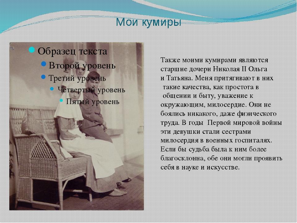 Мои кумиры Также моими кумирами являются старшие дочери Николая II Ольга и Та...
