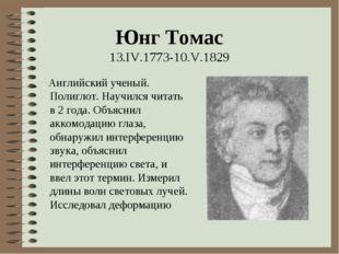 Юнг Томас 13.IV.1773-10.V.1829 Английский ученый. Полиглот. Научился читать в