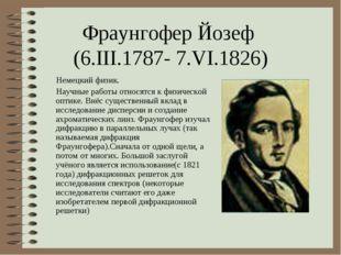Фраунгофер Йозеф (6.III.1787- 7.VI.1826) Немецкий физик. Научные работы относ