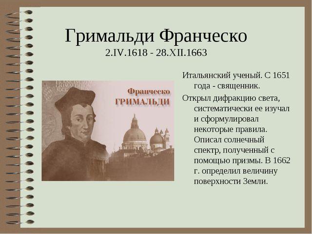 Гримальди Франческо 2.IV.1618 - 28.XII.1663 Итальянский ученый. С 1651 года -...