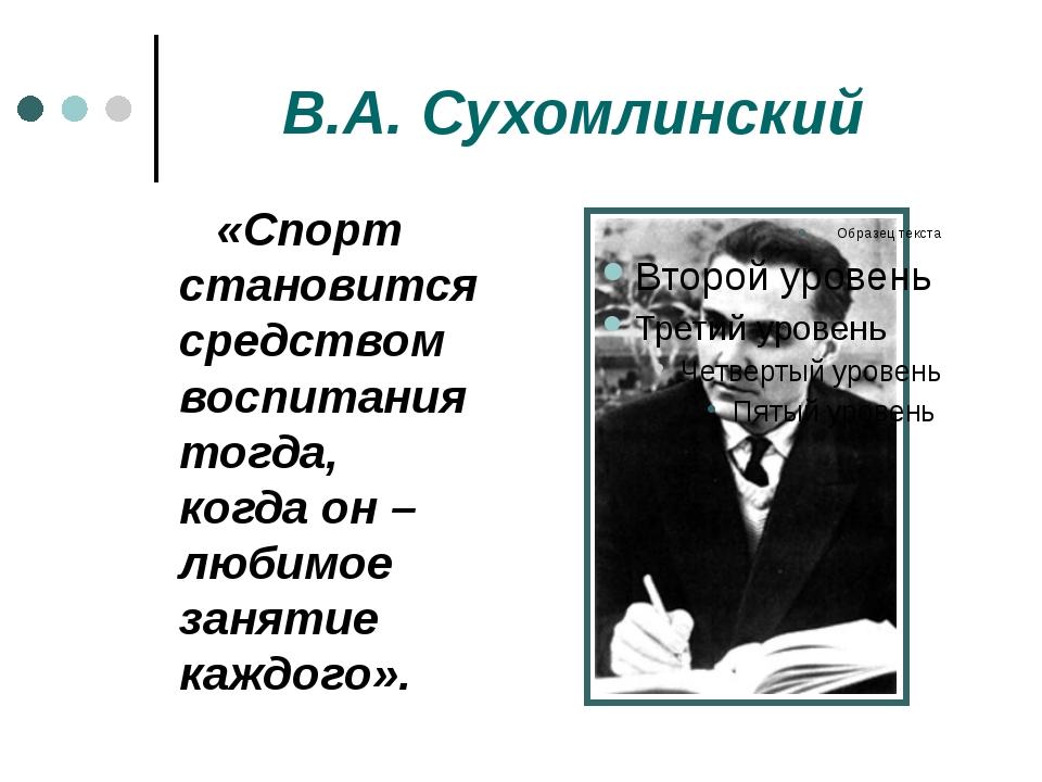 В.А. Сухомлинский «Спорт становится средством воспитания тогда, когда он – л...