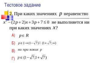 2. При каких значениях неравенство не выполняется ни при каких значениях ? А)