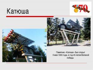 Катюша Памятник «Катюше» был открыт 9 мая 1990 года, в год 45-летия Великой п