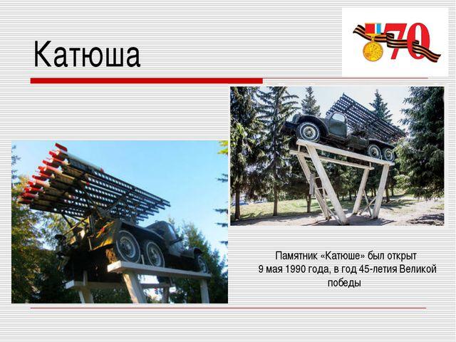 Катюша Памятник «Катюше» был открыт 9 мая 1990 года, в год 45-летия Великой п...
