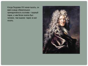 Когда Людовик XIV начал лысеть, он ввел в моду обязательную принадлежность ко
