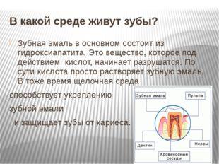 В какой среде живут зубы? Зубная эмаль в основном состоит из гидроксиапатита.