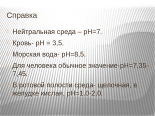 Справка Нейтральная среда – рН=7. Кровь- рН = 3,5. Морская вода- рН=8,5. Для