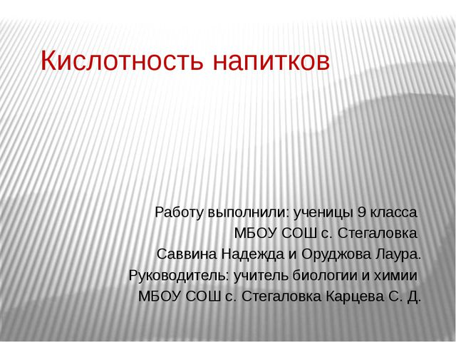 Кислотность напитков Работу выполнили: ученицы 9 класса МБОУ СОШ с. Стегаловк...
