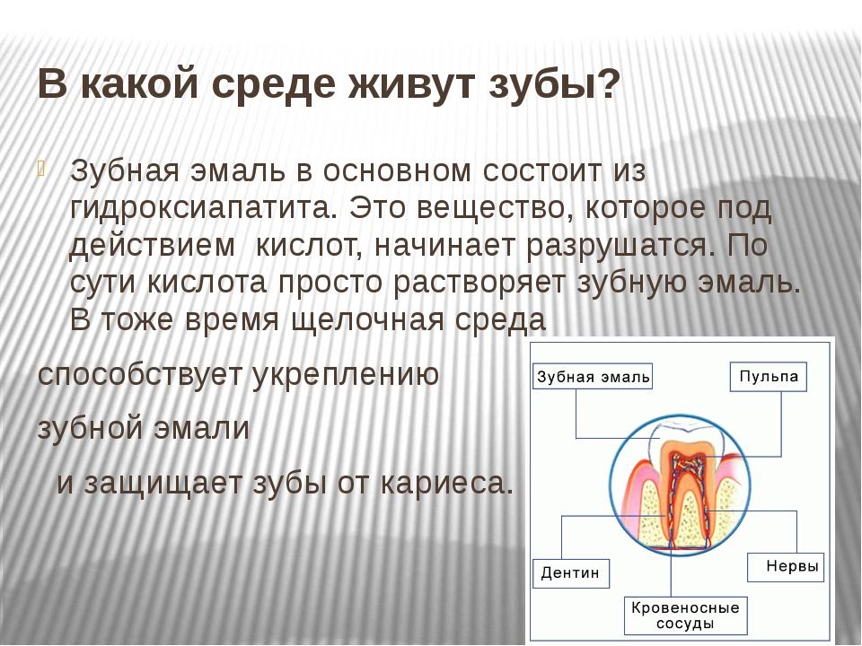 В какой среде живут зубы? Зубная эмаль в основном состоит из гидроксиапатита....