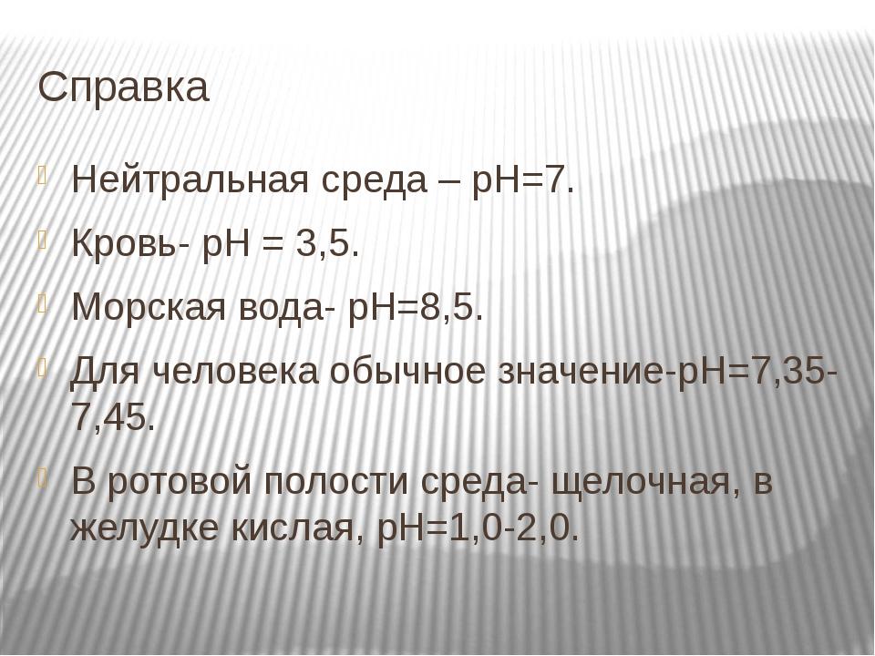 Справка Нейтральная среда – рН=7. Кровь- рН = 3,5. Морская вода- рН=8,5. Для...
