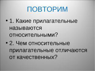 ПОВТОРИМ 1. Какие прилагательные называются относительными? 2. Чем относитель