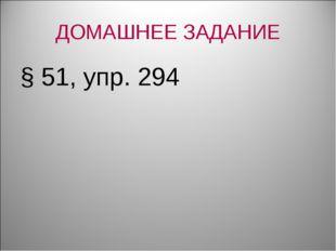 ДОМАШНЕЕ ЗАДАНИЕ § 51, упр. 294