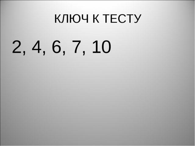 КЛЮЧ К ТЕСТУ 2, 4, 6, 7, 10