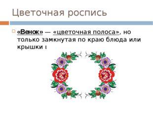 Цветочная роспись «Венок»— «цветочная полоса», но только замкнутая по краю б