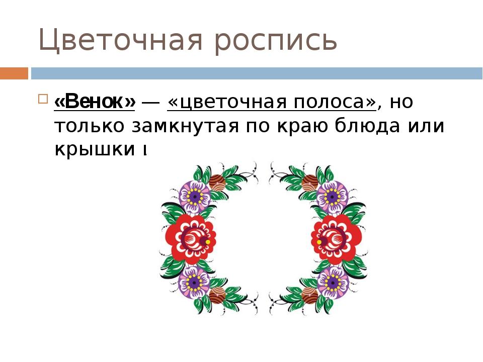 Цветочная роспись «Венок»— «цветочная полоса», но только замкнутая по краю б...