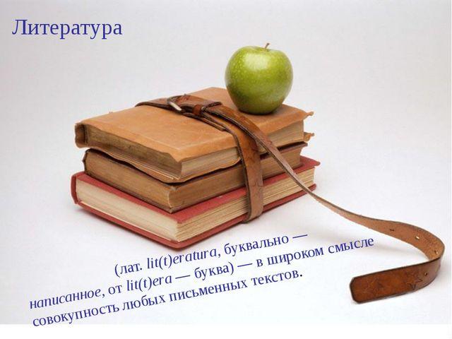 Литература Литерату́ра (лат.lit(t)eratura, буквально— написанное, от lit(t)...