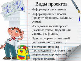 Виды проектов Информация для учителя Информационный проект (продукт: брошюры,