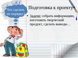 Подготовка к проекту Задачи: собрать информацию, изготовить творческий продук
