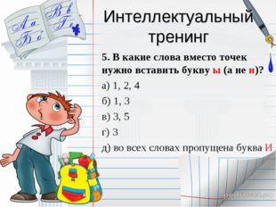 Интеллектуальный тренинг 5. В какие слова вместо точек нужно вставить букву ы