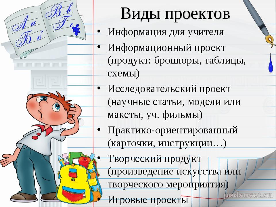 Виды проектов Информация для учителя Информационный проект (продукт: брошюры,...