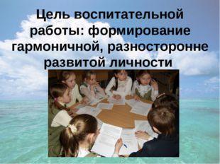 Цель воспитательной работы: формирование гармоничной, разносторонне развитой