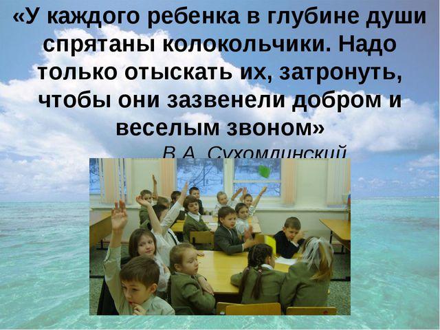 «У каждого ребенка в глубине души спрятаны колокольчики. Надо только отыскать...