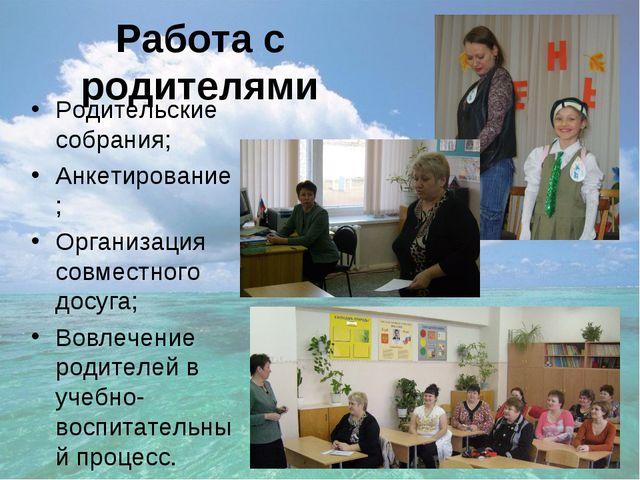 Работа с родителями Родительские собрания; Анкетирование; Организация совмест...