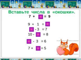 Вставьте числа в «окошки». 7 + 2 = 9 9 + 1 = 10 10 - 3 = 7 10 - 2 = 8 9 - 3 =