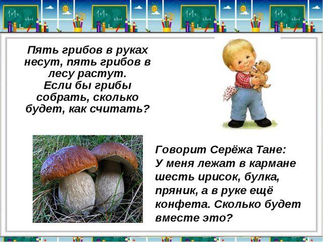 Пять грибов в руках несут, пять грибов в лесу растут. Если бы грибы собрать,...