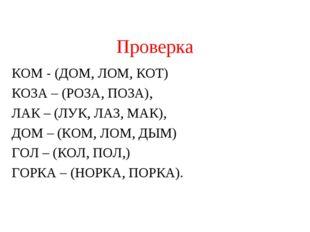 Проверка КОМ - (ДОМ, ЛОМ, КОТ) КОЗА – (РОЗА, ПОЗА), ЛАК – (ЛУК, ЛАЗ, МАК), ДО