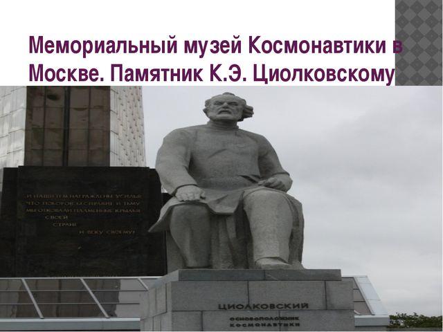 Мемориальный музей Космонавтики в Москве. Памятник К.Э. Циолковскому