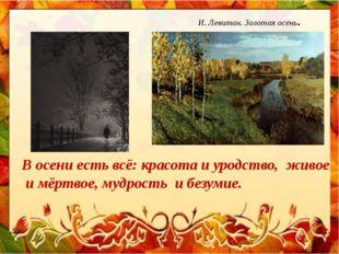 И. Левитан. Золотая осень. В осени есть всё: красота и уродство, живое и мёр